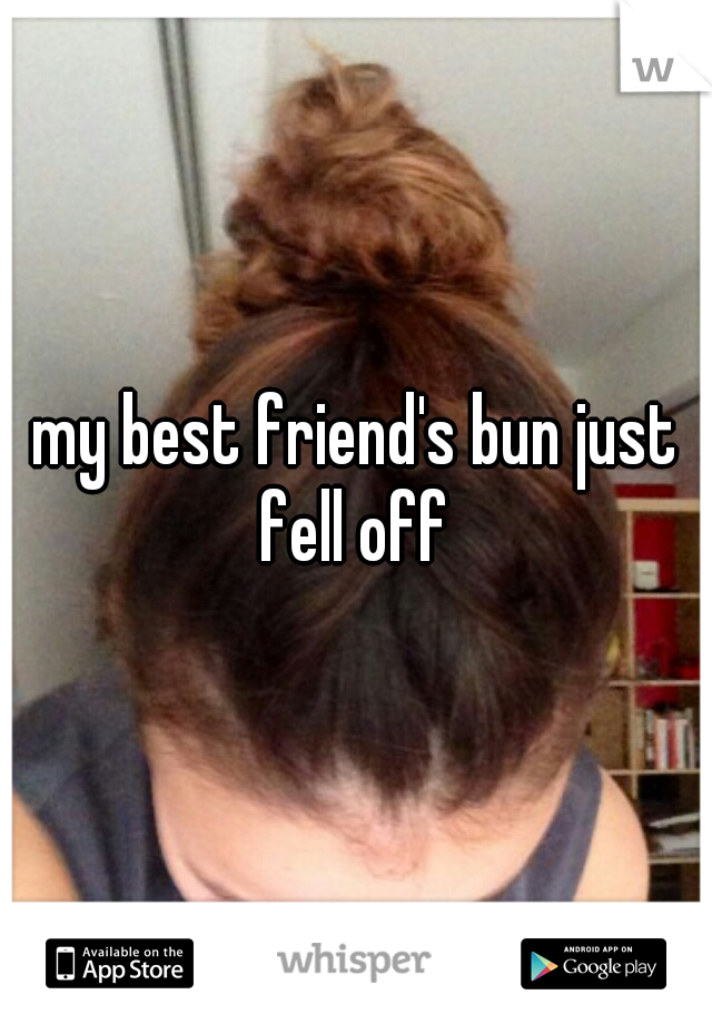 my best friend's bun just fell off