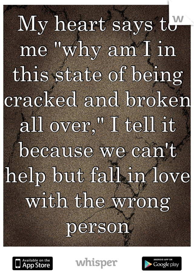 "My heart says to me ""why am I in this state of being cracked and broken all over,"" I tell it because we can't help but fall in love with the wrong person"