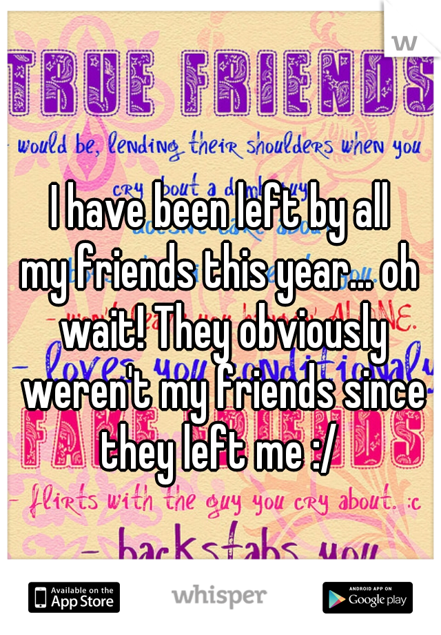I have been left by all my friends this year... oh wait! They obviously weren't my friends since they left me :/