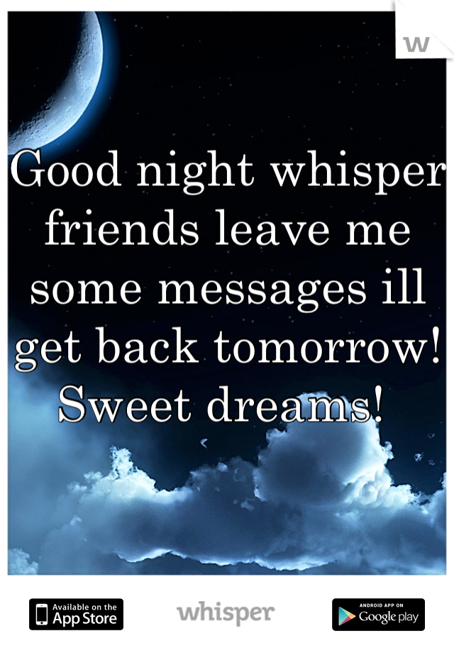 Good night whisper friends leave me some messages ill get back tomorrow! Sweet dreams!