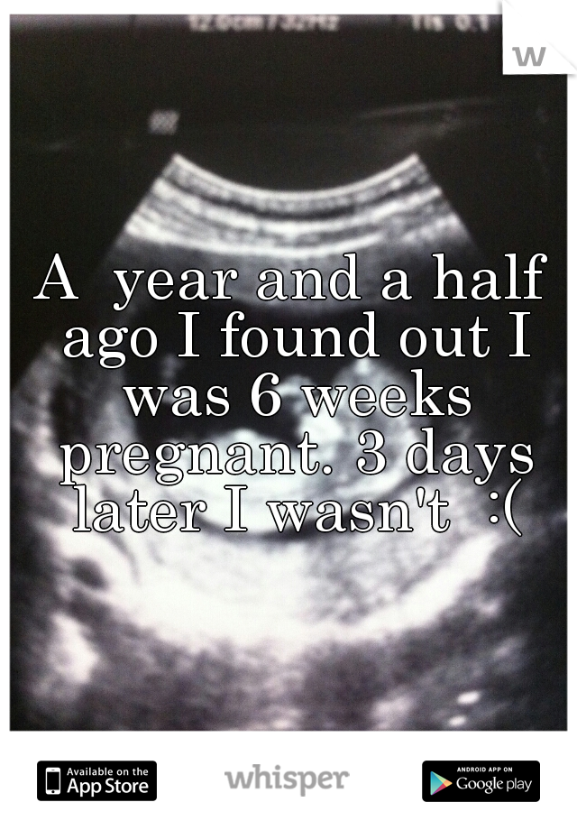 A  year and a half ago I found out I was 6 weeks pregnant. 3 days later I wasn't  :(