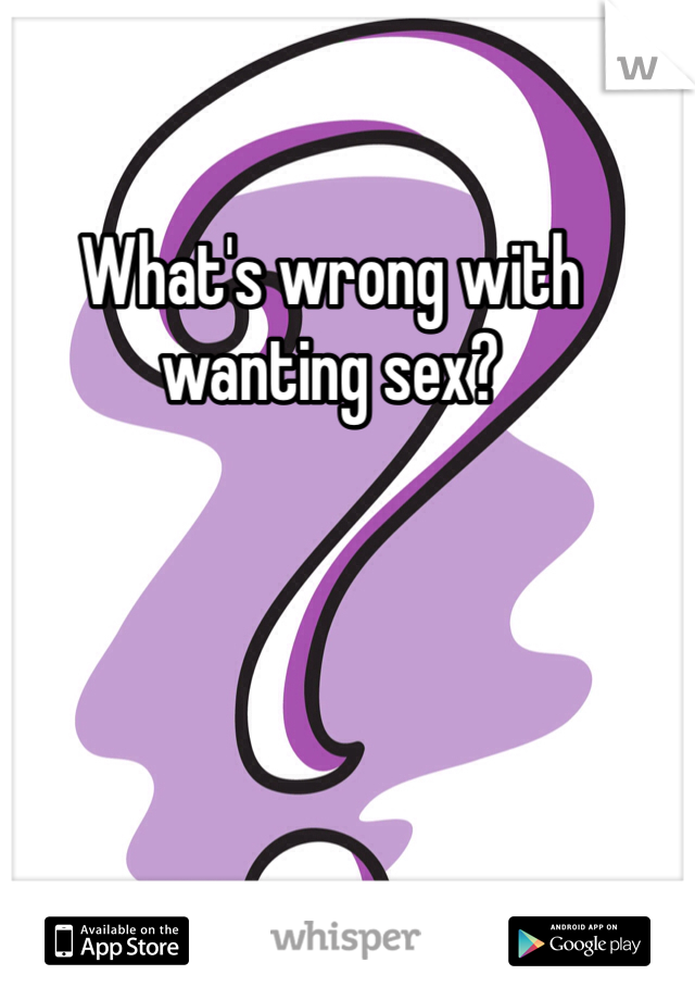 What's wrong with wanting sex?