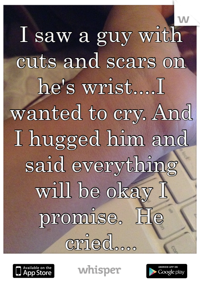I saw a guy with cuts and scars on he's wrist....I wanted to cry. And I hugged him and said everything will be okay I promise.  He cried....