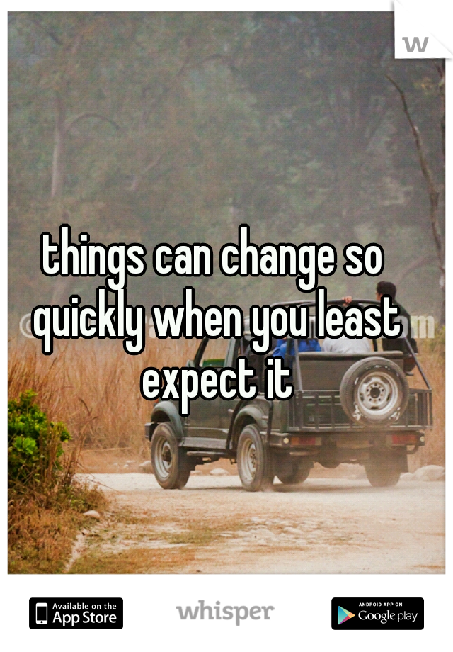 things can change so quickly when you least expect it