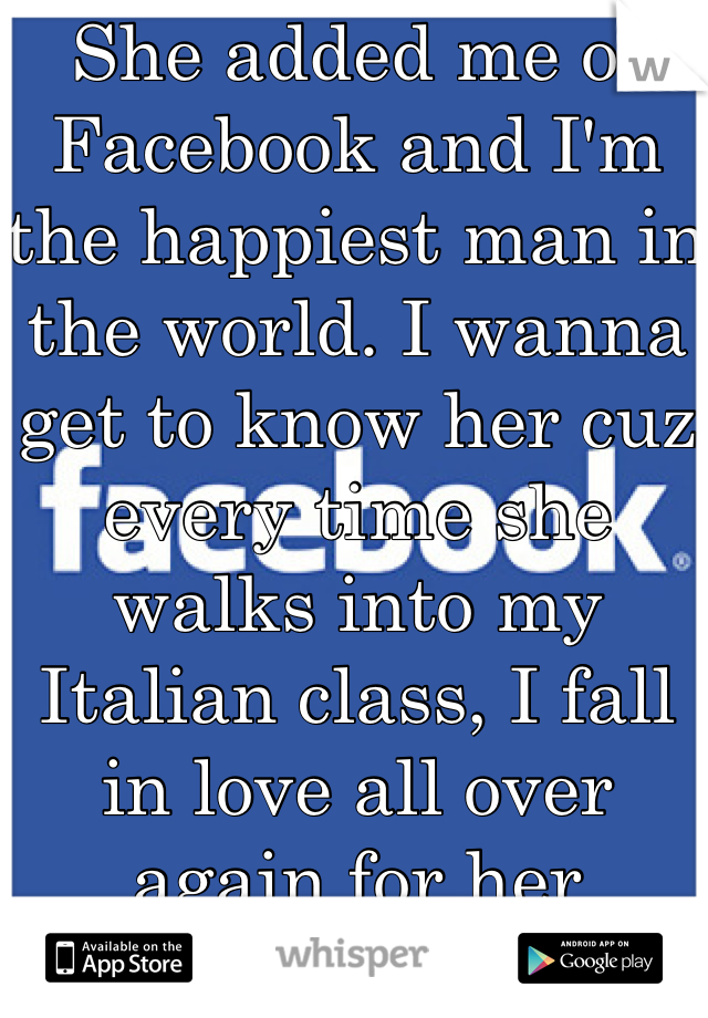 She added me of Facebook and I'm the happiest man in the world. I wanna get to know her cuz every time she walks into my Italian class, I fall in love all over again for her