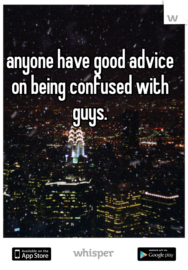 anyone have good advice on being confused with guys.