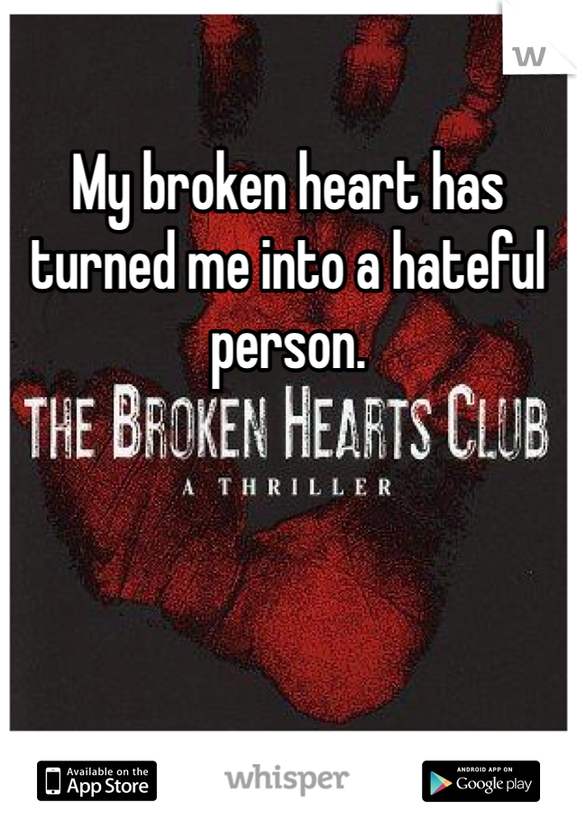 My broken heart has turned me into a hateful person.