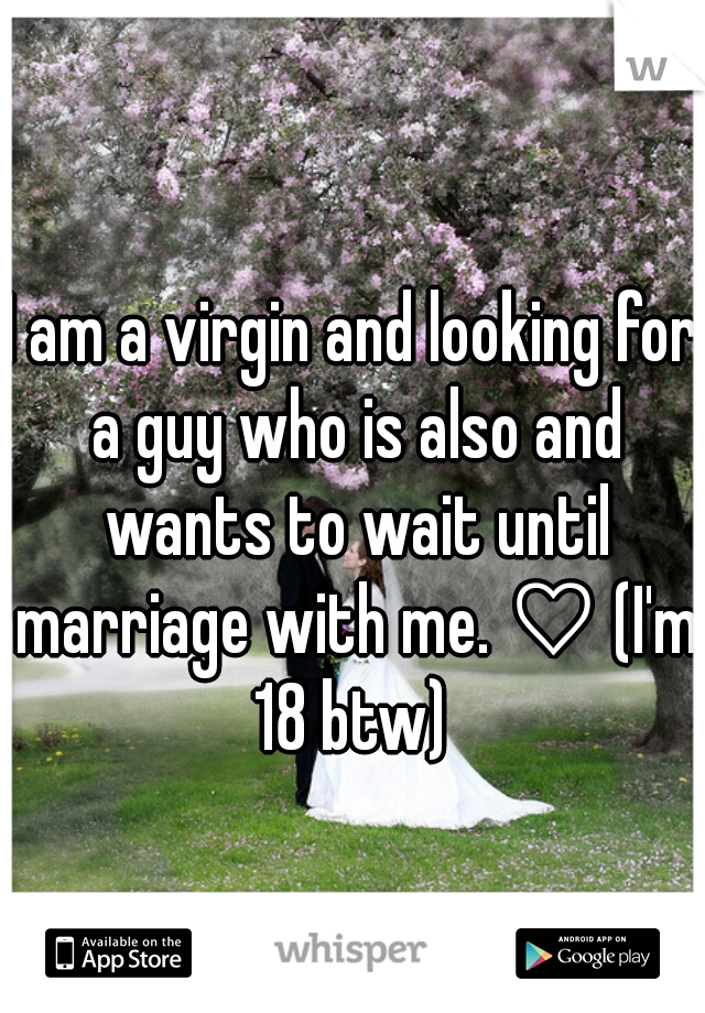 I am a virgin and looking for a guy who is also and wants to wait until marriage with me. ♡ (I'm 18 btw)
