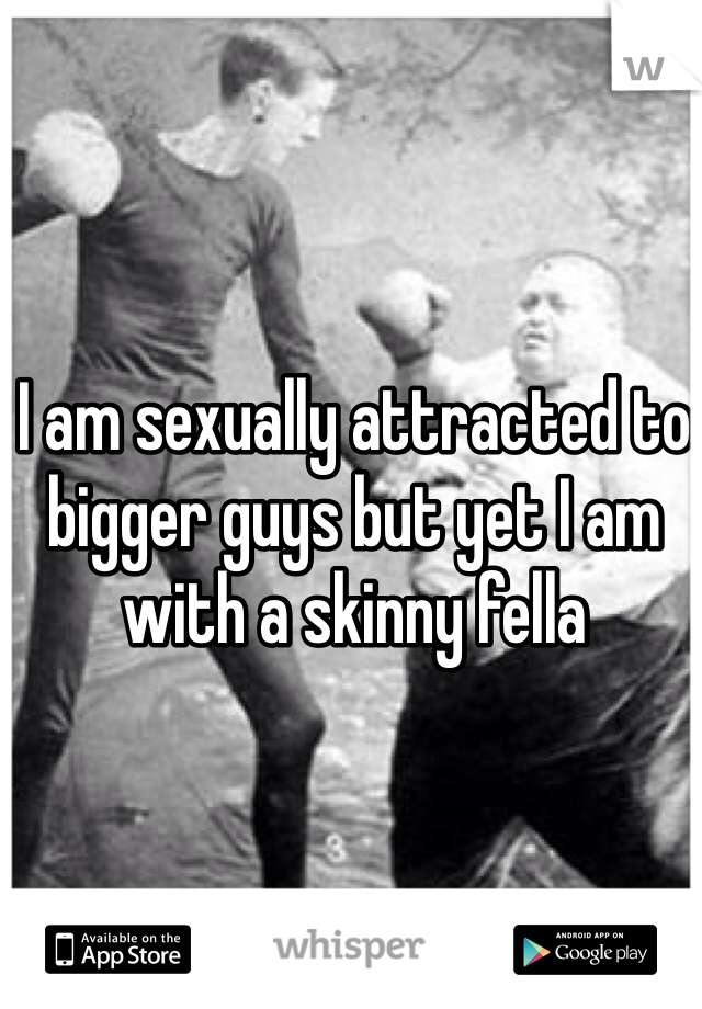 I am sexually attracted to bigger guys but yet I am with a skinny fella