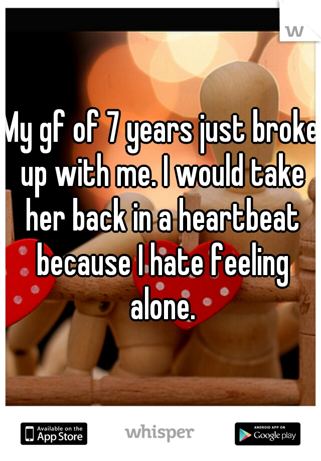 My gf of 7 years just broke up with me. I would take her back in a heartbeat because I hate feeling alone.