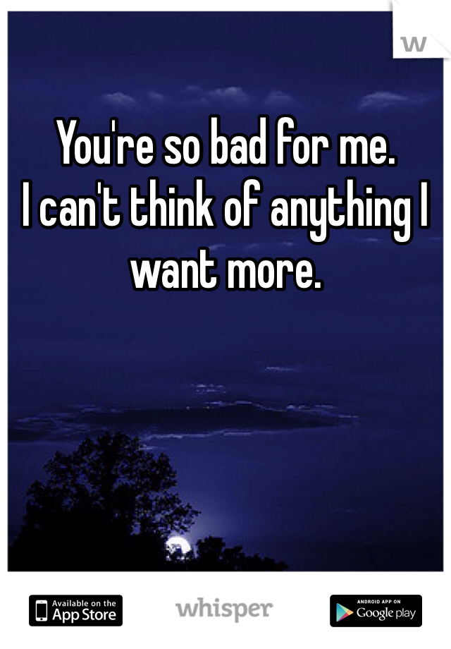You're so bad for me.  I can't think of anything I want more.