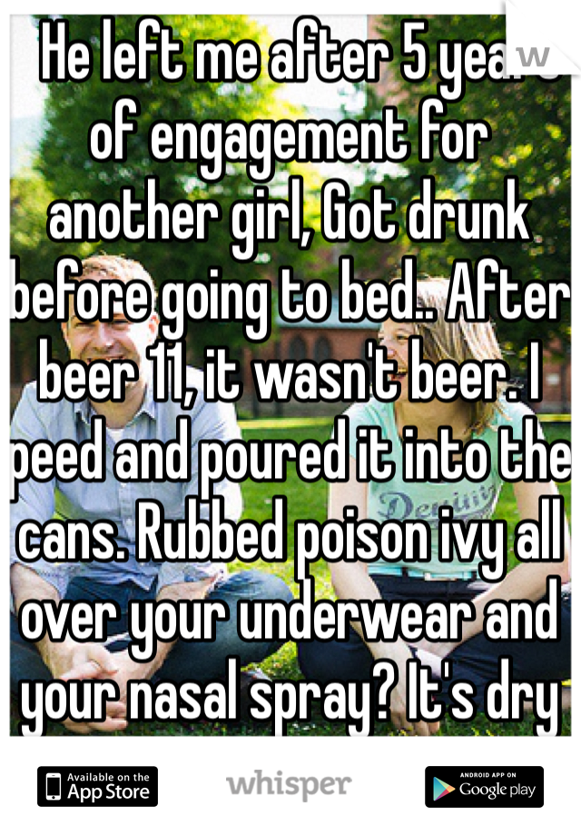 He left me after 5 years of engagement for another girl, Got drunk before going to bed.. After beer 11, it wasn't beer. I peed and poured it into the cans. Rubbed poison ivy all over your underwear and your nasal spray? It's dry pepper. Fuck you
