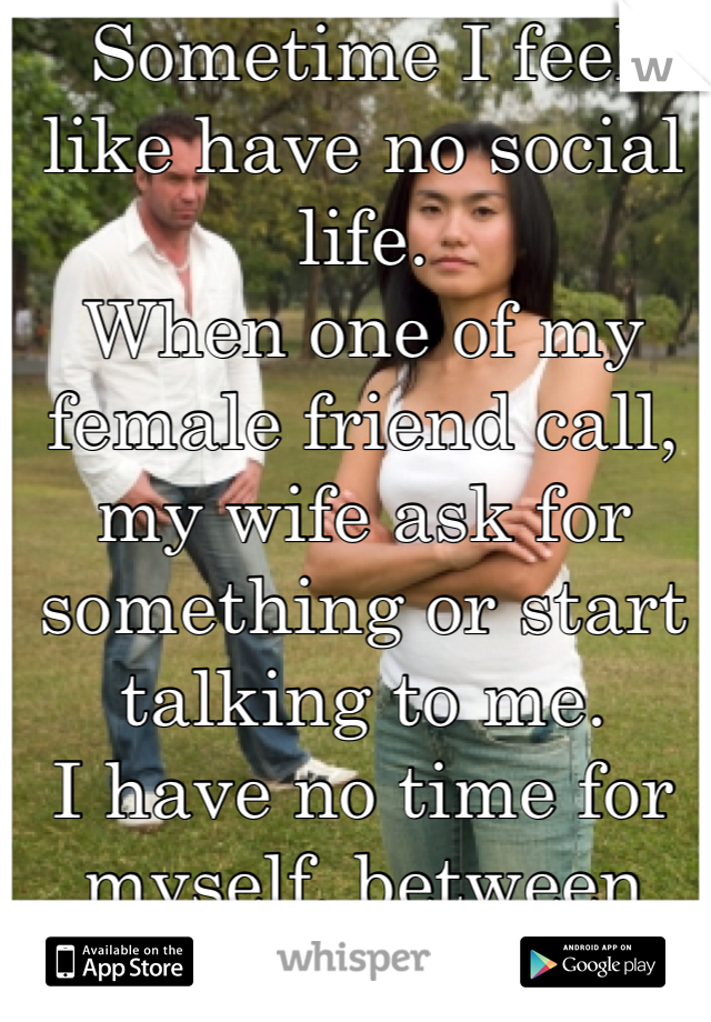 Sometime I feel like have no social life. When one of my female friend call, my wife ask for something or start talking to me.  I have no time for myself, between work and home.