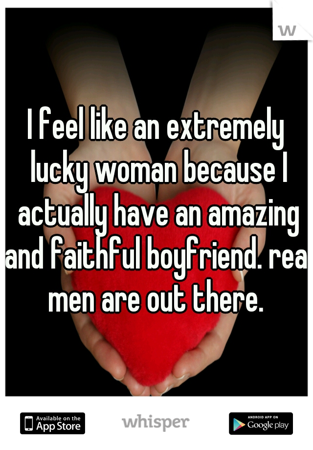 I feel like an extremely lucky woman because I actually have an amazing and faithful boyfriend. real men are out there.