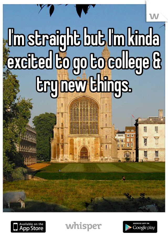 I'm straight but I'm kinda excited to go to college & try new things.