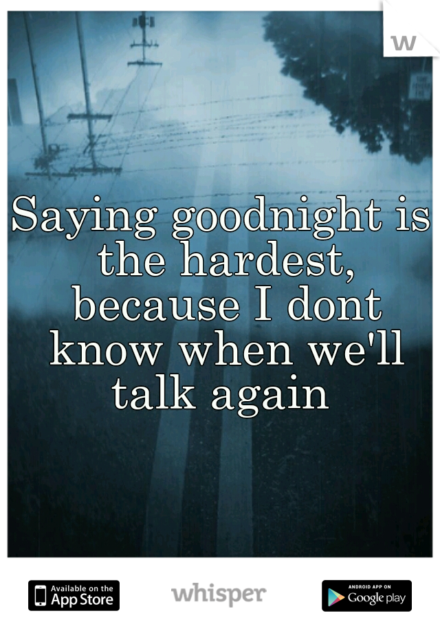 Saying goodnight is the hardest, because I dont know when we'll talk again
