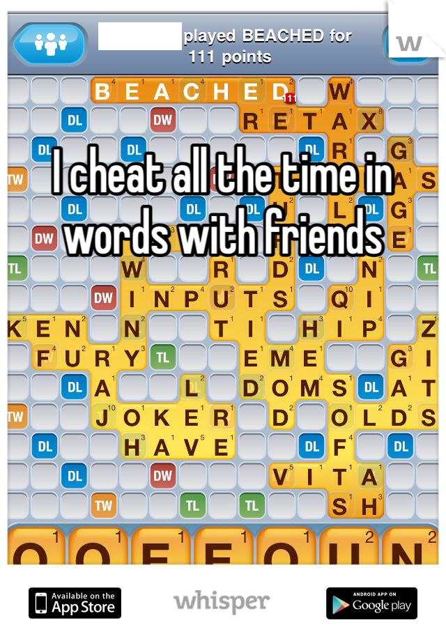 I cheat all the time in words with friends