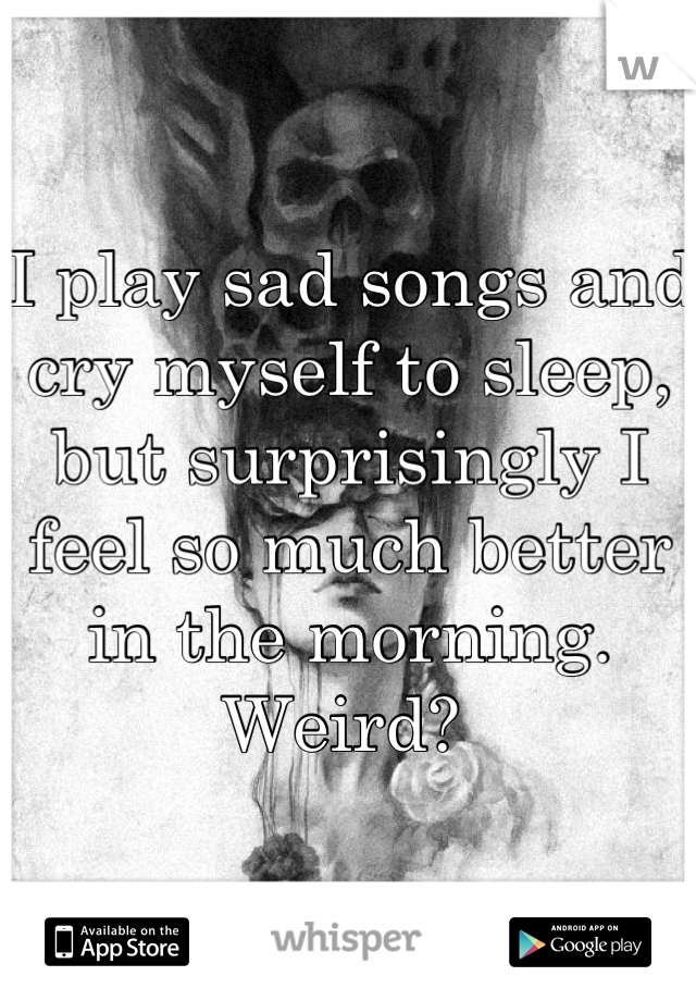 I play sad songs and cry myself to sleep, but surprisingly I feel so much better in the morning. Weird?