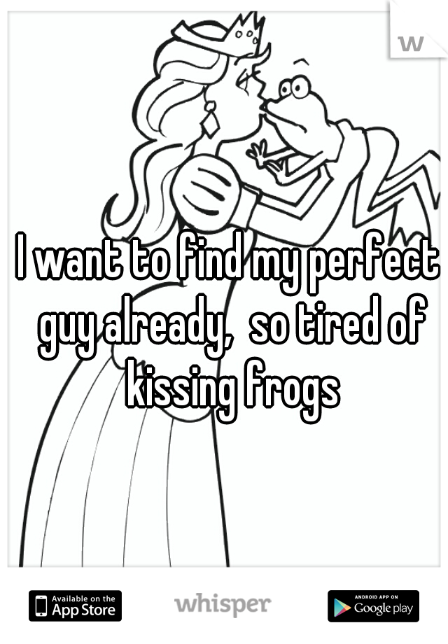 I want to find my perfect guy already,  so tired of kissing frogs