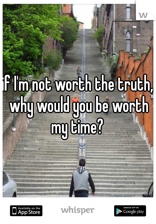 if I'm not worth the truth, why would you be worth my time?