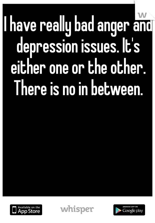 I have really bad anger and depression issues. It's either one or the other. There is no in between.