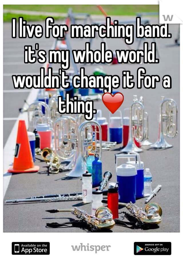 I live for marching band. it's my whole world. wouldn't change it for a thing. ❤️