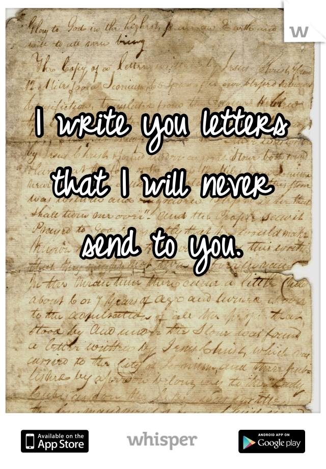 I write you letters that I will never send to you.