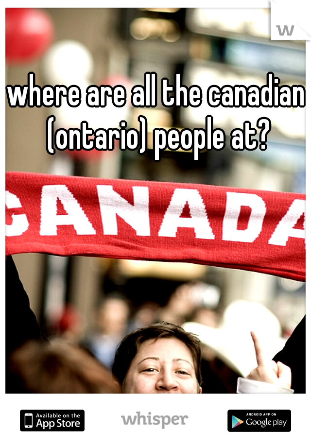 where are all the canadian (ontario) people at?
