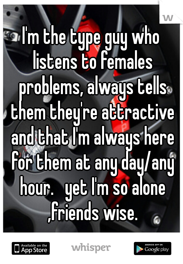 I'm the type guy who listens to females problems, always tells them they're attractive and that I'm always here for them at any day/any hour.   yet I'm so alone ,friends wise.
