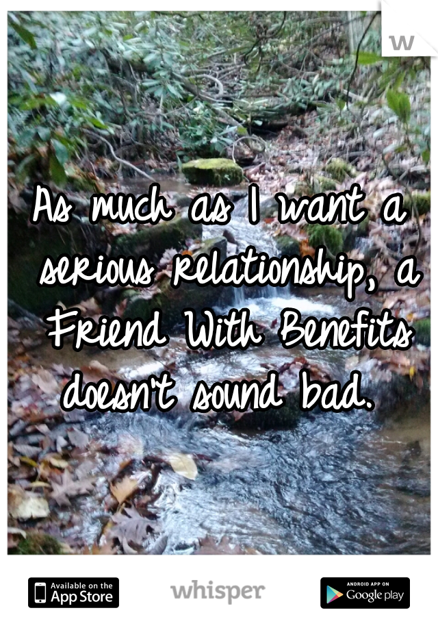 As much as I want a serious relationship, a Friend With Benefits doesn't sound bad.