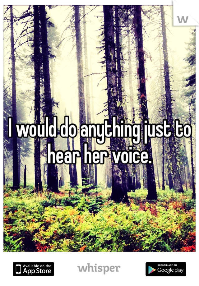 I would do anything just to hear her voice.