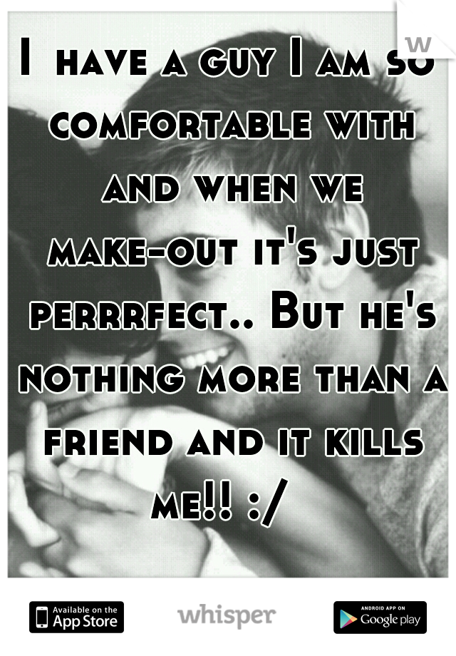 I	have a guy I am so comfortable with and when we make-out it's just perrrfect.. But he's nothing more than a friend and it kills me!! :/