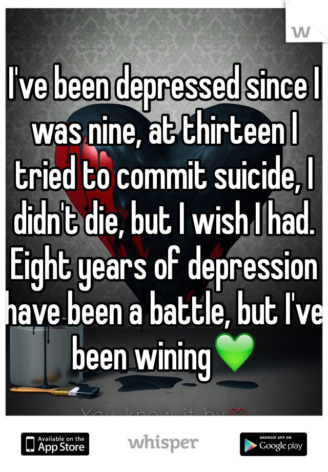 I've been depressed since I was nine, at thirteen I tried to commit suicide, I didn't die, but I wish I had. Eight years of depression have been a battle, but I've been wining💚
