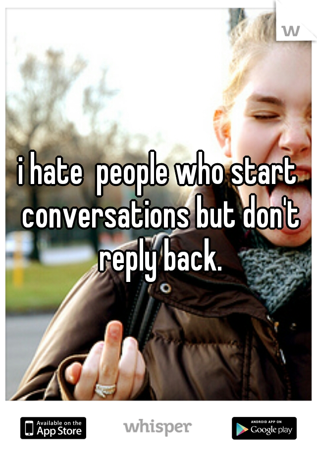 i hate  people who start conversations but don't reply back.