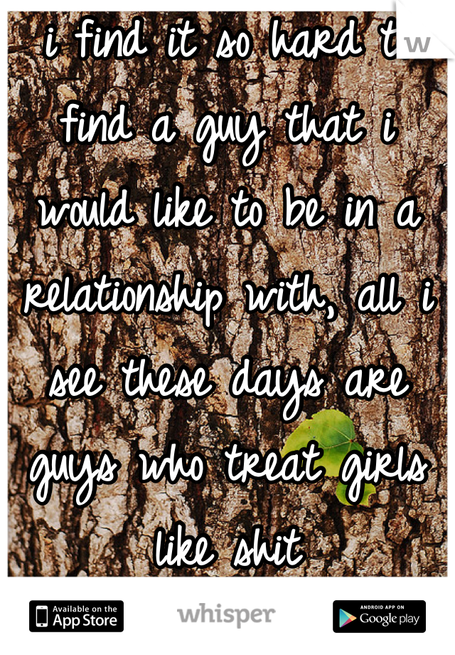 i find it so hard to find a guy that i would like to be in a relationship with, all i see these days are guys who treat girls like shit