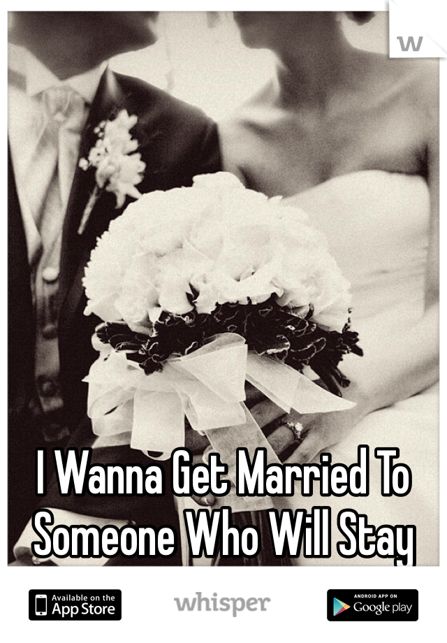 I Wanna Get Married To Someone Who Will Stay With Me No Matter What