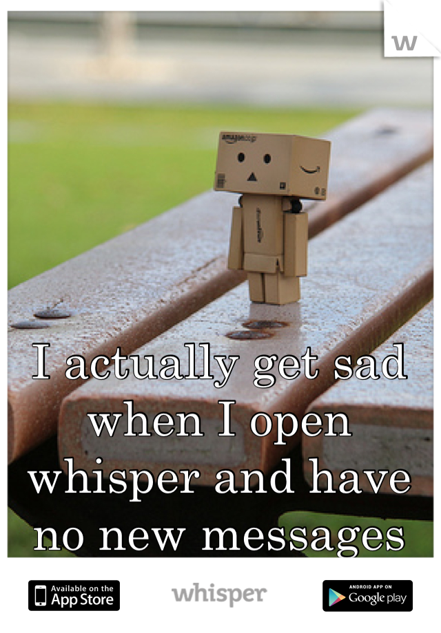 I actually get sad when I open whisper and have no new messages or activity.