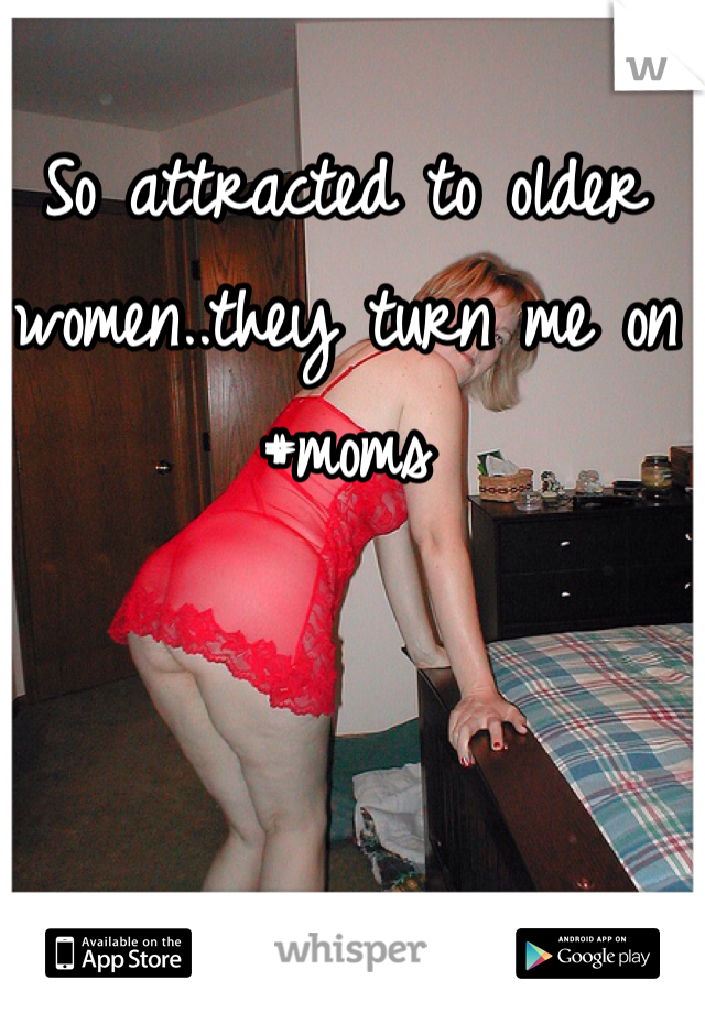 So attracted to older women..they turn me on #moms