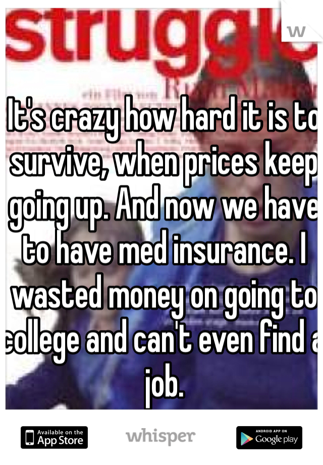 It's crazy how hard it is to survive, when prices keep going up. And now we have to have med insurance. I wasted money on going to college and can't even find a job.