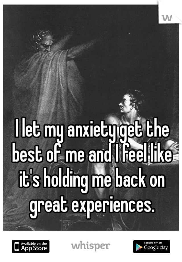 I let my anxiety get the best of me and I feel like it's holding me back on great experiences.