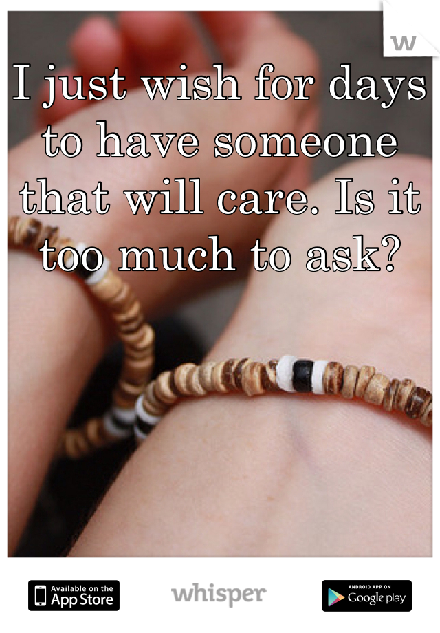 I just wish for days to have someone that will care. Is it too much to ask?