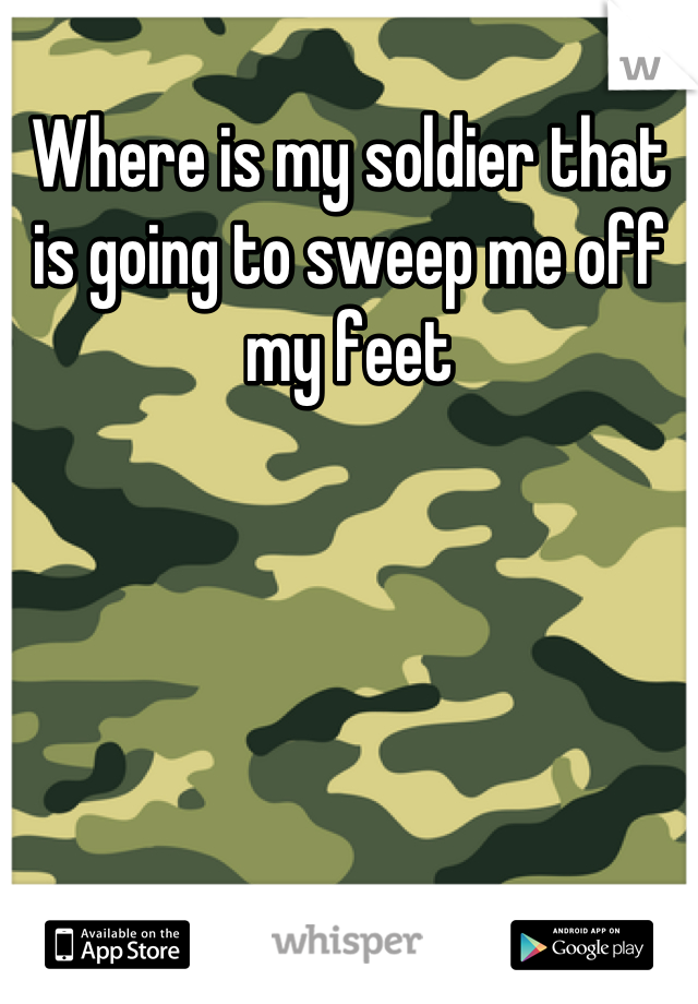 Where is my soldier that is going to sweep me off my feet