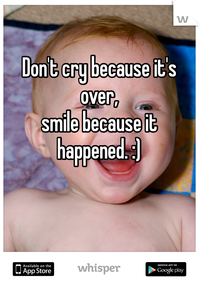 Don't cry because it's over,  smile because it happened. :)