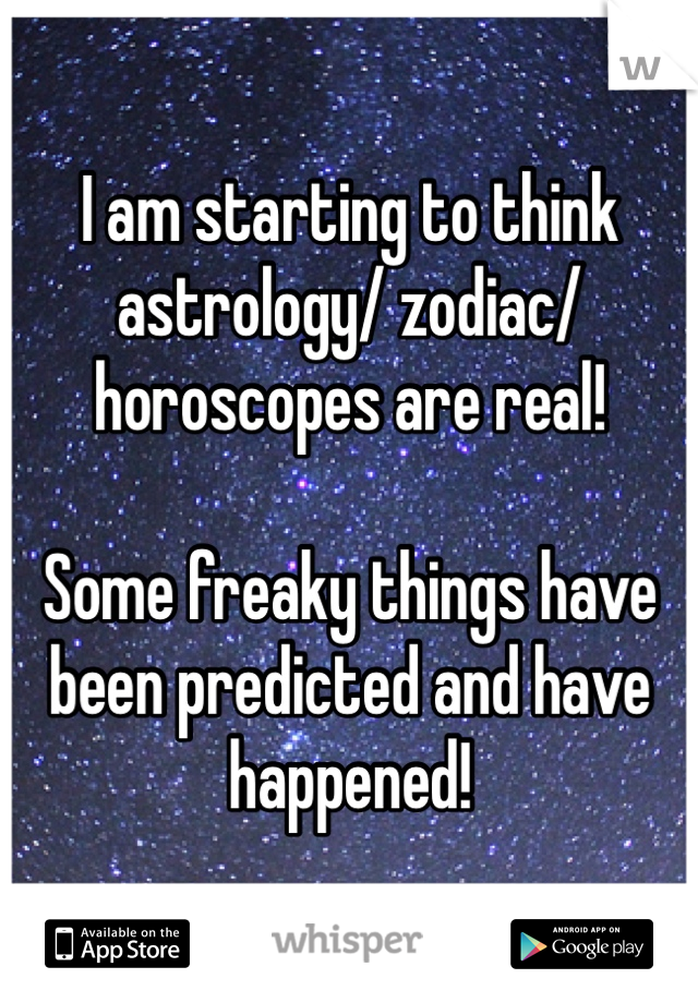 I am starting to think astrology/ zodiac/horoscopes are real!  Some freaky things have been predicted and have happened!