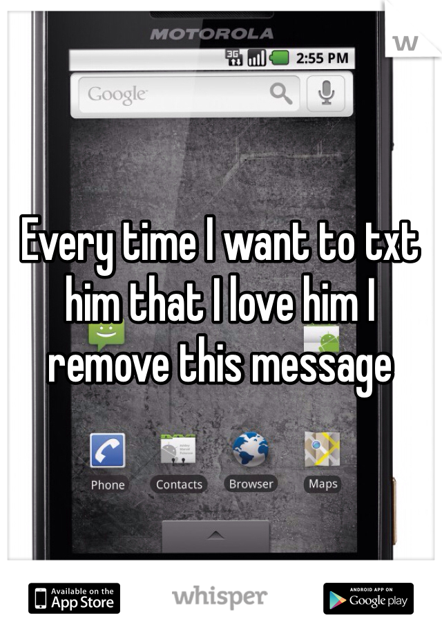 Every time I want to txt him that I love him I remove this message