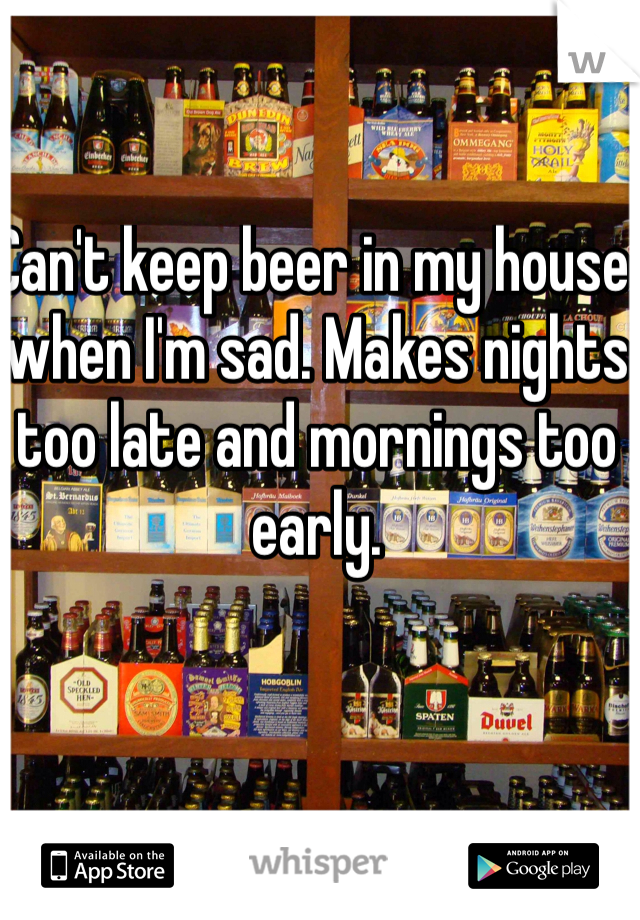 Can't keep beer in my house when I'm sad. Makes nights too late and mornings too early.
