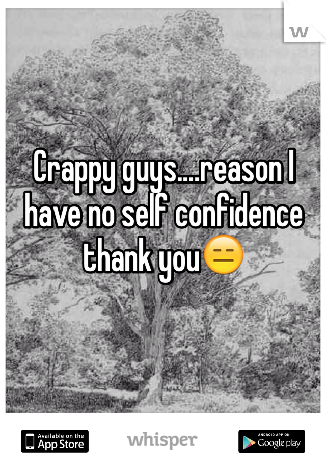Crappy guys....reason I have no self confidence thank you😑