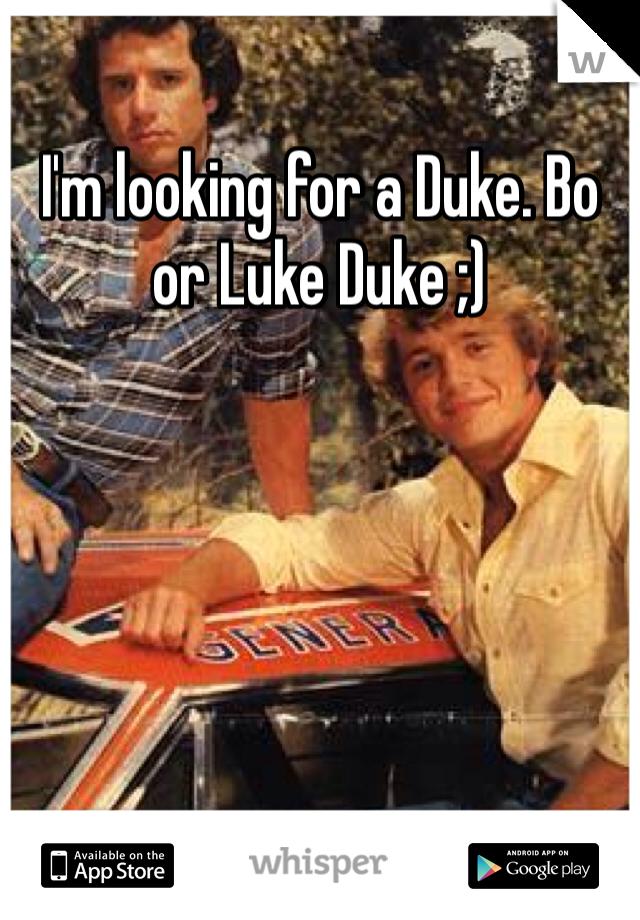 I'm looking for a Duke. Bo or Luke Duke ;)