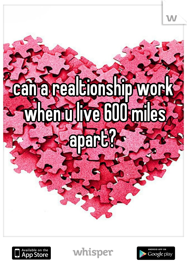 can a realtionship work when u live 600 miles apart?
