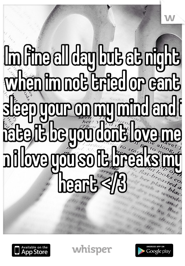 Im fine all day but at night when im not tried or cant sleep your on my mind and i hate it bc you dont love me n i love you so it breaks my heart </3